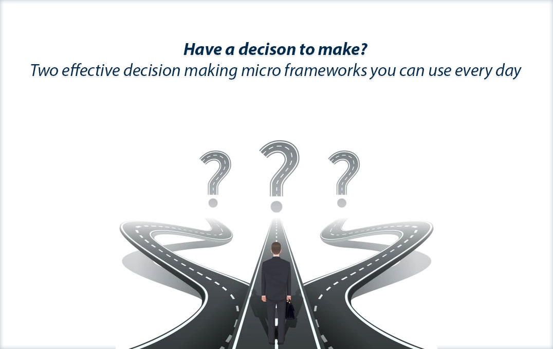 Two effective decision making micro frameworks you can use every day